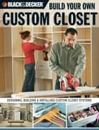 Black & Decker Build Your Own Custom Closet - Designing, Building & Installing Custom Closet Systems eBook by Gillett Cole