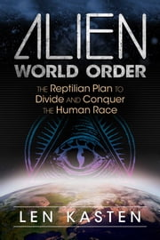 Alien World Order - The Reptilian Plan to Divide and Conquer the Human Race ebook by Len Kasten