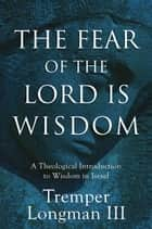 The Fear of the Lord Is Wisdom - A Theological Introduction to Wisdom in Israel ebook by Tremper III Longman