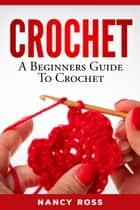 Crochet - A Beginners Guide To Crochet ebook by Nancy Ross