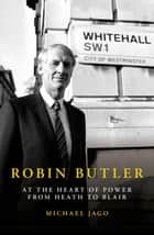 Robin Butler - At the Heart of Power from Heath to Blair ebook by Michael Jago