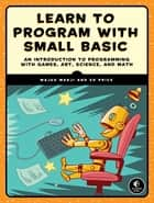 Learn to Program with Small Basic - An Introduction to Programming with Games, Art, Science, and Math ebook by Ed Price, Majed Marji