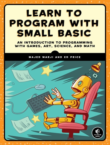 Learn to Program with Small Basic - An Introduction to Programming with Games, Art, Science, and Math ebook by Ed Price,Majed Marji