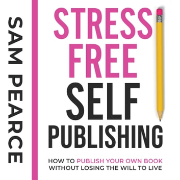 Stress-Free Self-Publishing - How to publish your own book without losing the will to live audiobook by Samantha Pearce