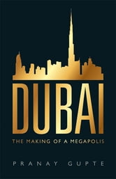Dubai - The Making of a Megapolis ebook by Pranay Gupte