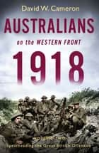 Australians on the Western Front 1918 Volume II - Spearheading the Great British Offensive ebook by David W. Cameron