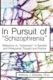 "In Pursuit of ""Schizophrenia"" - Reflections on ""Imprecision"" in Scientific and Professional Thought and Practice ebook by Anthony J. Marsella"