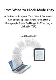 From Word to eBook Made Easy: A Guide To Prepare Your Word Document For eBook Upload, From Formatting Paragraph Style Settings To Creating a Linkable TOC ebook by Sabra Hunter