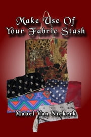 Make Use Of Your Fabric Stash ebook by Mabel Van Niekerk
