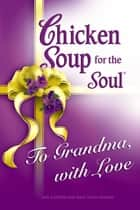 Chicken Soup for the Soul To Grandma, with Love ebook by Jack Canfield,Mark Victor Hansen