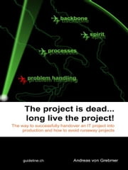 The Project Is Dead... Long Live The Project! - The Way to Successfully Handover an IT Project Into Production and How to Avoid Runaway Projects ebook by Andreas von Grebmer