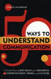 50 Ways to Understand Communication - A Guided Tour of Key Ideas and Theorists in Communication, Media, and Culture ebook by Arthur Asa Berger, San Francisco State University
