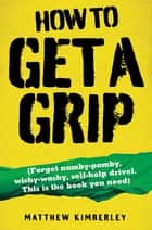 How to Get a Grip - Forget namby-pampy, wishy washy, self-help drivel. This is the book you need ebook by Matthew Kimberley