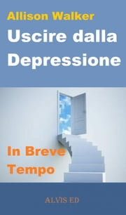 Uscire dalla Depressione: In Breve Tempo ebook by Allison Walker
