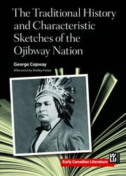The Traditional History and Characteristic Sketches of the Ojibway Nation ebook by George Copway,Shelley Hulan