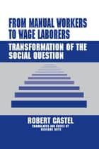 From Manual Workers to Wage Laborers - Transformation of the Social Question ebook by Robert Castel