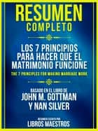 Resumen Completo: Los 7 Principios Para Hacer Que El Matrimonio Funcione - (The 7 Principles For Making Marriage Work) Basado En El Libro De John M. Gottman y Nan Silver ebook by Libros Maestros