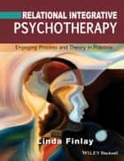 Relational Integrative Psychotherapy - Engaging Process and Theory in Practice ebook by Linda Finlay