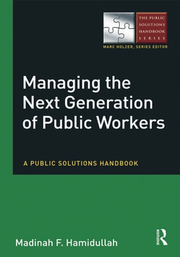 Managing the Next Generation of Public Workers - A Public Solutions Handbook ebook by Madinah F Hamidullah