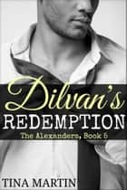 Dilvan's Redemption (The Alexanders Book 5) ebook by Tina Martin