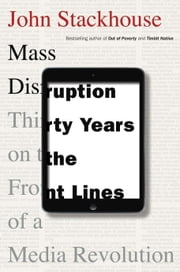 Mass Disruption - Thirty Years on the Front Lines of a Media Revolution ebook by John Stackhouse
