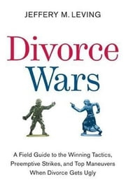Divorce Wars - A Field Guide to the Winning Tactics, Preemptive Strikes, and Top Maneuvers When Divorce Gets Ugly ebook by Jeffery M. Leving