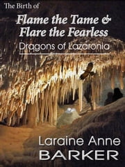 The Birth of Flame the Tame and Flare the Fearless, Dragons of Lazaronia ebook by Laraine Anne Barker