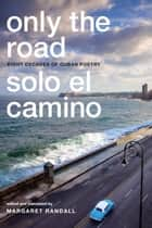 Only the Road / Solo el Camino - Eight Decades of Cuban Poetry ebook by Margaret Randall, Margaret Randall
