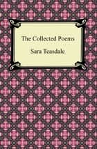 The Collected Poems of Sara Teasdale (Sonnets to Duse and Other Poems, Helen of Troy and Other Poems, Rivers to the Sea, Love Songs, and Flame and Shadow) ebook by Sara Teasdale