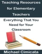 Teaching Resources for Elementary Teachers: Everything That You Need for Your Classroom ebook by Michael Cimicata