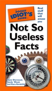 The Pocket Idiot's Guide to Not So Useless Facts ebook by Dana Sherwood,Sandy Wood