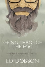 Seeing through the Fog: Hope When Your World Falls Apart - Hope When Your World Falls Apart ebook by Ed Dobson