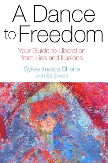 A Dance to Freedom: Your Guide to Liberation from Lies and Illusions ebook by Sylvie Imelda Shene
