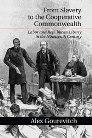 From Slavery to the Cooperative Commonwealth - Labor and Republican Liberty in the Nineteenth Century ebook by Dr Alex Gourevitch