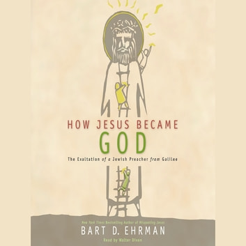 How Jesus Became God - The Exaltation of a Jewish Preacher from Galilee audiobook by Bart D. Ehrman
