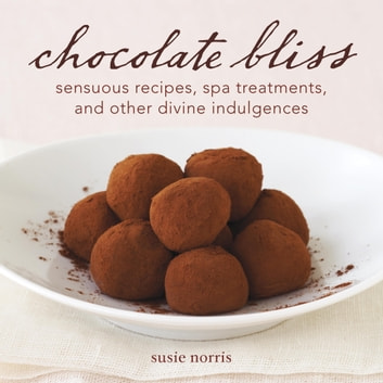 Chocolate Bliss - Sensuous Recipes, Spa Treatments, and Other Divine Indulgences [A Cookbook] ebook by Susie Norris