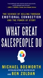 What Great Salespeople Do: The Science of Selling Through Emotional Connection and the Power of Story ebook by Michael Bosworth, Ben Zoldan, Michael T. Bosworth