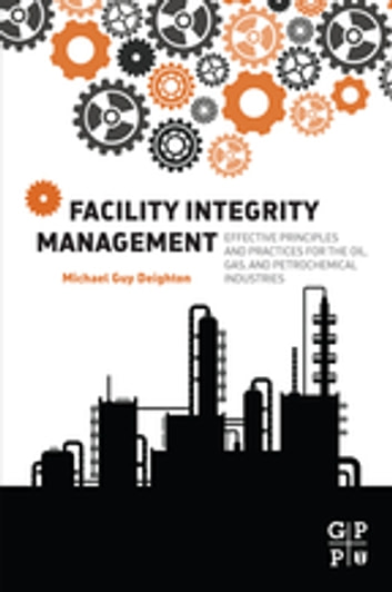Facility Integrity Management - Effective Principles and Practices for the Oil, Gas and Petrochemical Industries ebook by Michael Deighton