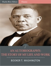 An Autobiography: The Story of My Life and Work (Illustrated Edition) ebook by Booker T. Washington
