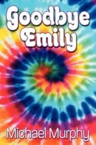 Goodbye Emily ebook by Michael Murphy