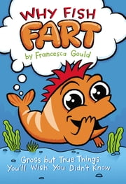 Why Fish Fart - Gross but True Things You'll Wish You Didn't Know ebook by Francesca Gould,JP Coovert