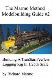 The Marmo Method Modelbuilding Guide #2: Building A Transtar/Peerless Logging Rig ebook by Richard Marmo