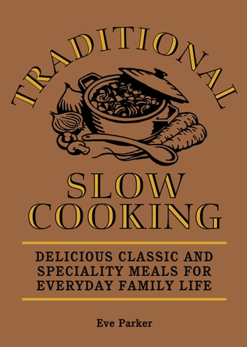 Traditional Slow Cooking - Delicious Classic and Speciality Meals for Everyday Family Life ebook by Eve Parker