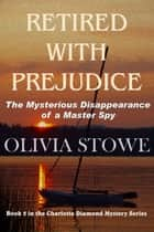 Retired With Prejudice - The Mysterious Disappearance of a Master Spy ebook by Olivia Stowe