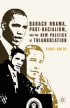 Barack Obama, Post-Racialism, and the New Politics of Triangulation ebook by Terry Smith