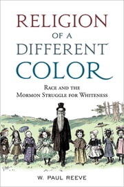 Religion of a Different Color - Race and the Mormon Struggle for Whiteness ebook by W. Paul Reeve