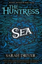 Sea (The Huntress Trilogy) ebook by Sarah Driver
