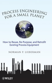 Process Engineering for a Small Planet - How to Reuse, Re-Purpose, and Retrofit Existing Process Equipment ebook by Norman P. Lieberman