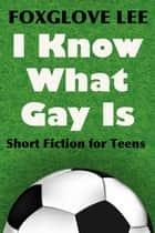 I Know What Gay Is: Short Fiction for Teens ebook by Foxglove Lee
