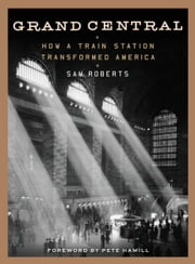 Grand Central - How a Train Station Transformed America ebook by Sam Roberts,Pete Hamill